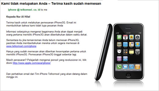 Since I placed an order for iPhone 3G through Telkomsel website more than a month ago, finally I got email from Mark L Chambers, DVP. Product Marketing of PT. Telkomsel. The email said that the iPhone I ordered is getting closer to have and he ask me to share the […]